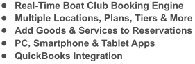 •	Real-Time Boat Club Booking Engine •	Multiple Locations, Plans, Tiers & More •	Add Goods & Services to Reservations •	PC, Smartphone & Tablet Apps •	QuickBooks Integration